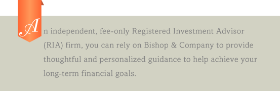 An independent, fee-only Registered Investment Advisor